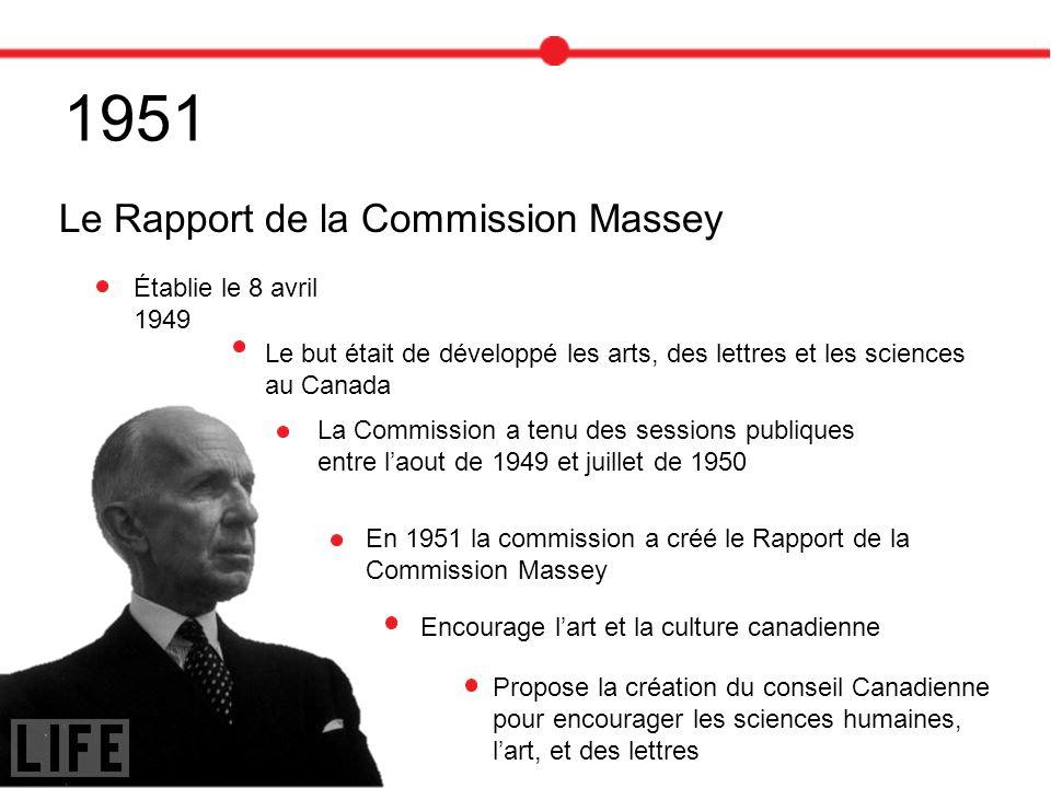 1951 Le Rapport de la Commission Massey Le but était de développé les arts, des lettres et les sciences au Canada Établie le 8 avril 1949 Encourage la