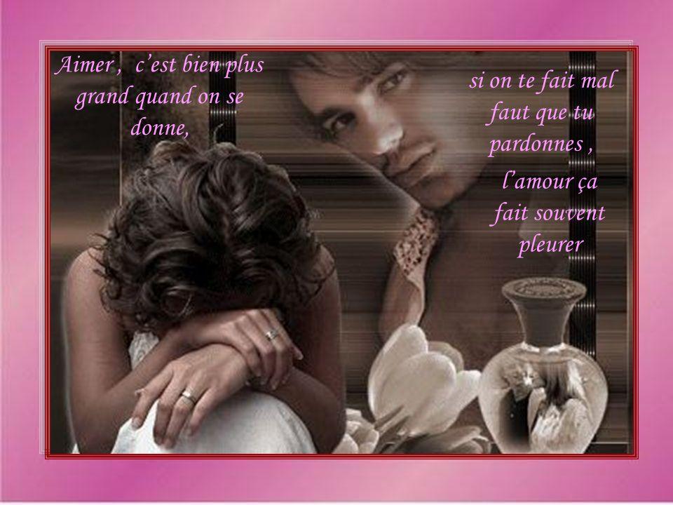 Aimer, cest bien plus grand quand on se donne, si on te fait mal faut que tu pardonnes, lamour ça fait souvent pleurer