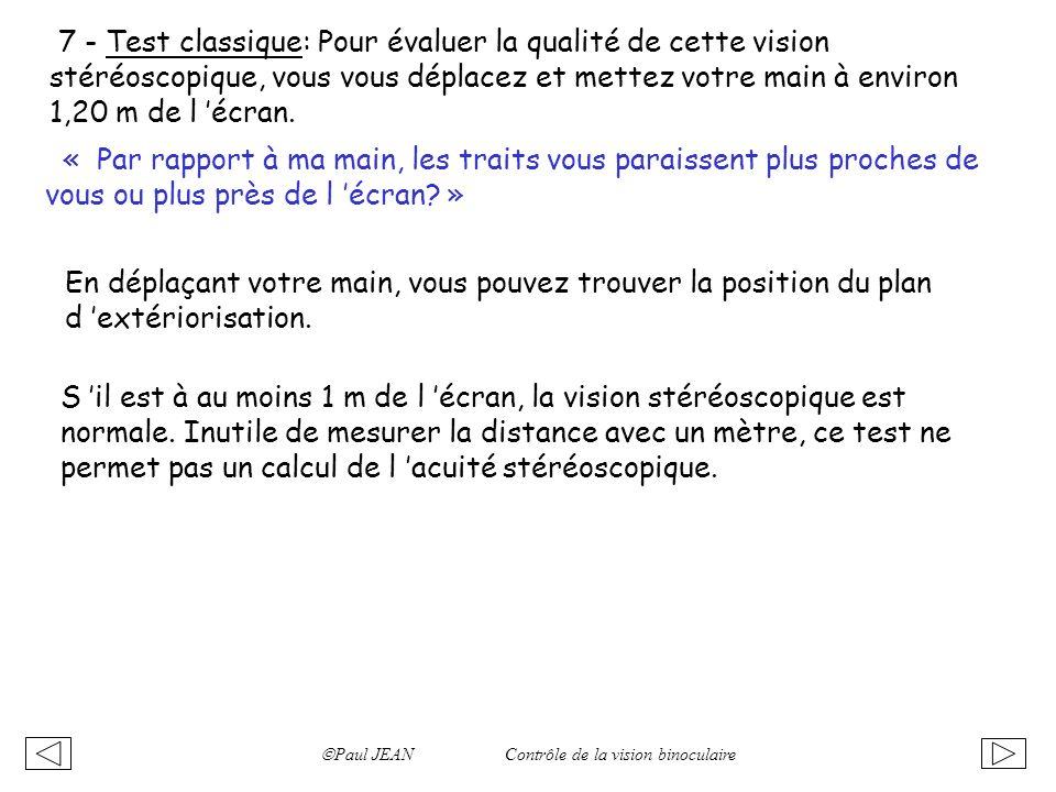 Paul JEAN Contrôle de la vision binoculaire 7 - Test classique: Pour évaluer la qualité de cette vision stéréoscopique, vous vous déplacez et mettez v