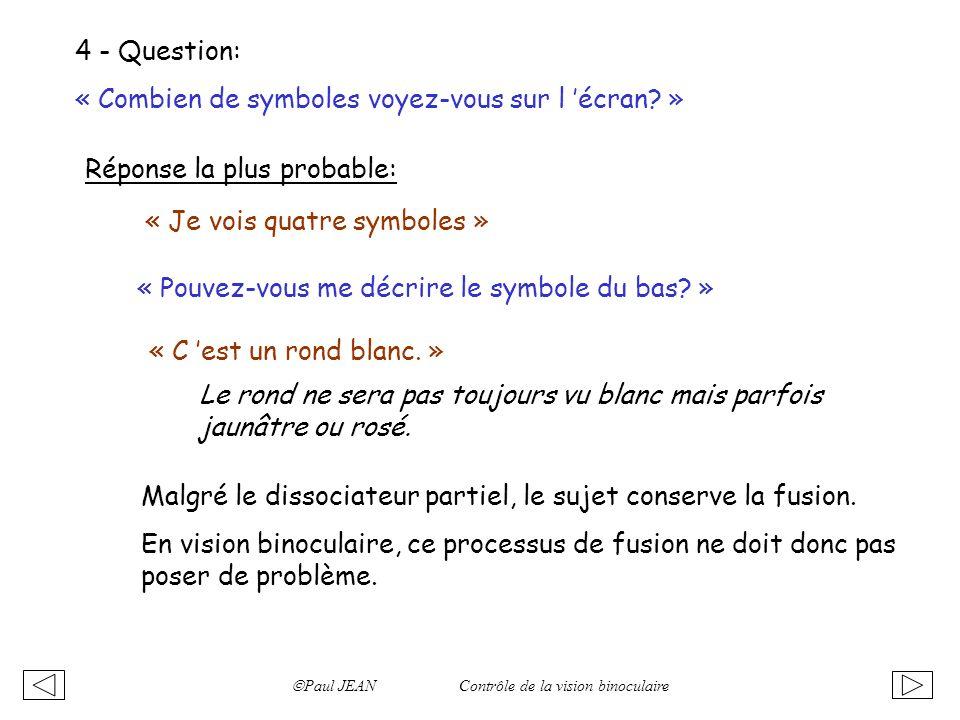 Paul JEAN Contrôle de la vision binoculaire 4 - Question: « Combien de symboles voyez-vous sur l écran? » Réponse la plus probable: « Je vois quatre s