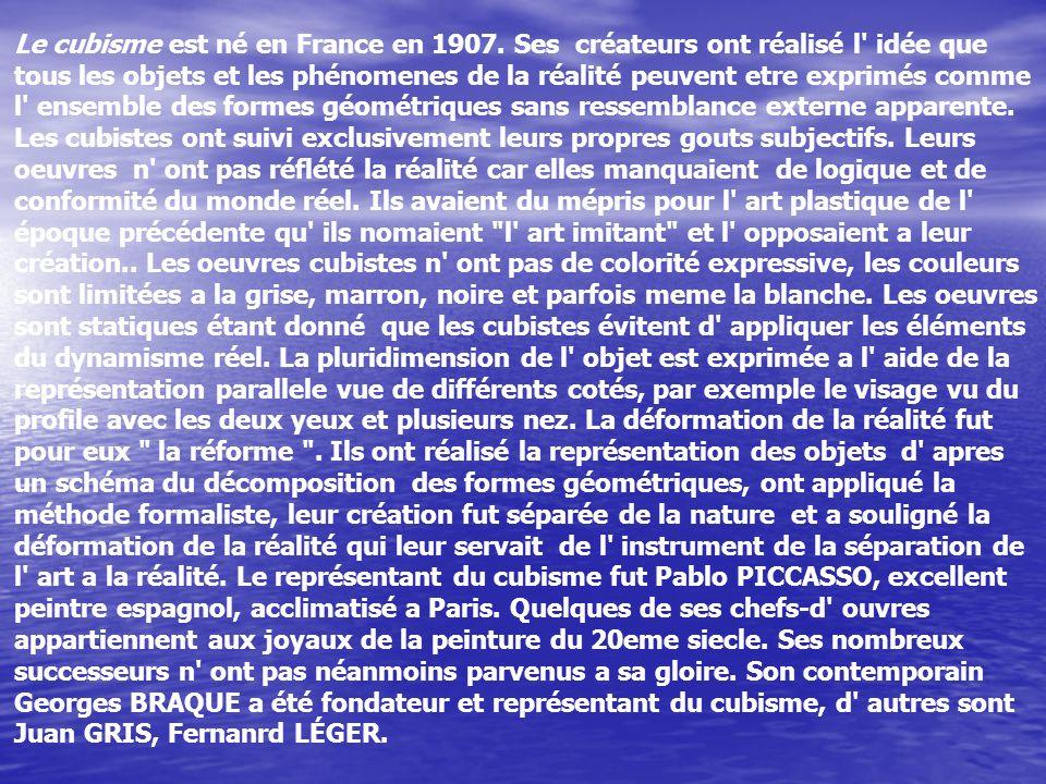 Le cubisme est né en France en 1907. Ses créateurs ont réalisé l' idée que tous les objets et les phénomenes de la réalité peuvent etre exprimés comme
