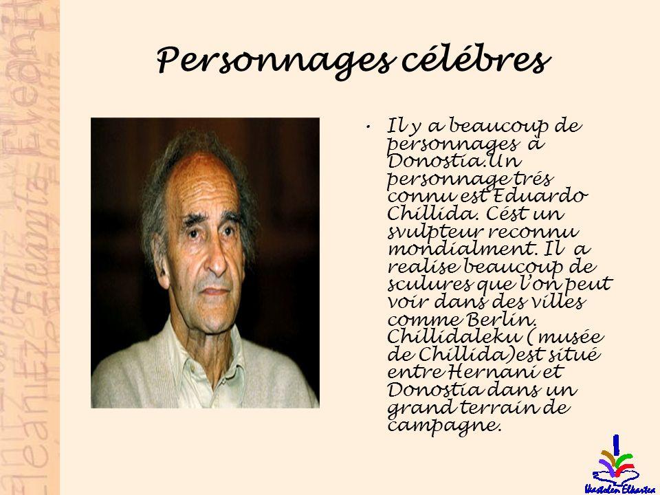Personnages célébres Il y a beaucoup de personnages à Donostia.Un personnage trés connu est Eduardo Chillida. Cést un svulpteur reconnu mondialment. I