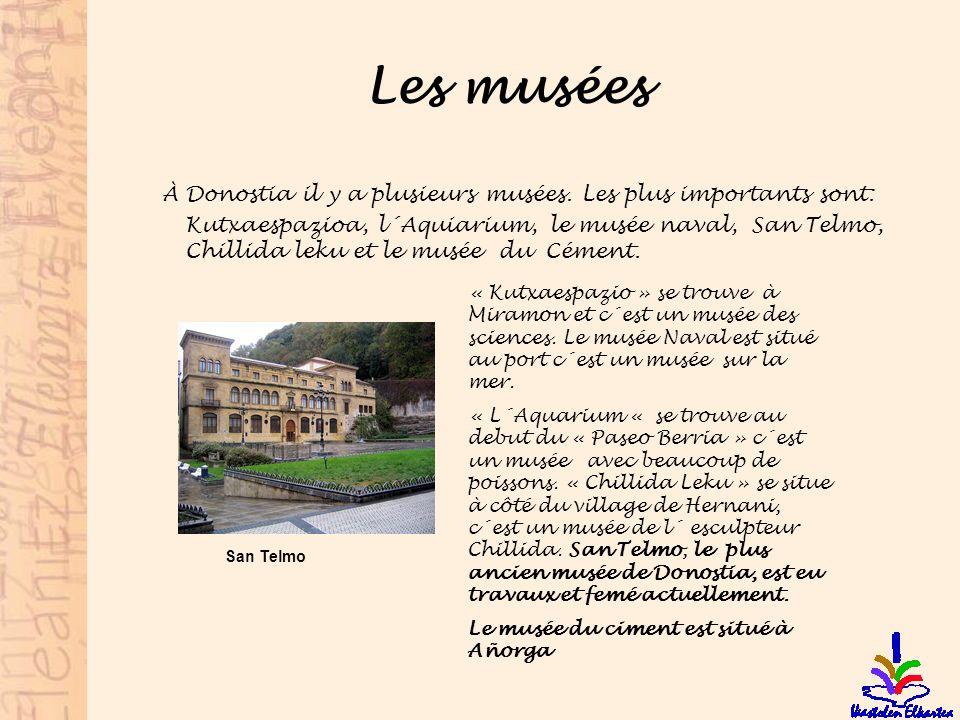 Les musées À Donostia il y a plusieurs musées. Les plus importants sont: Kutxaespazioa, l´Aquiarium, le musée naval, San Telmo, Chillida leku et le mu