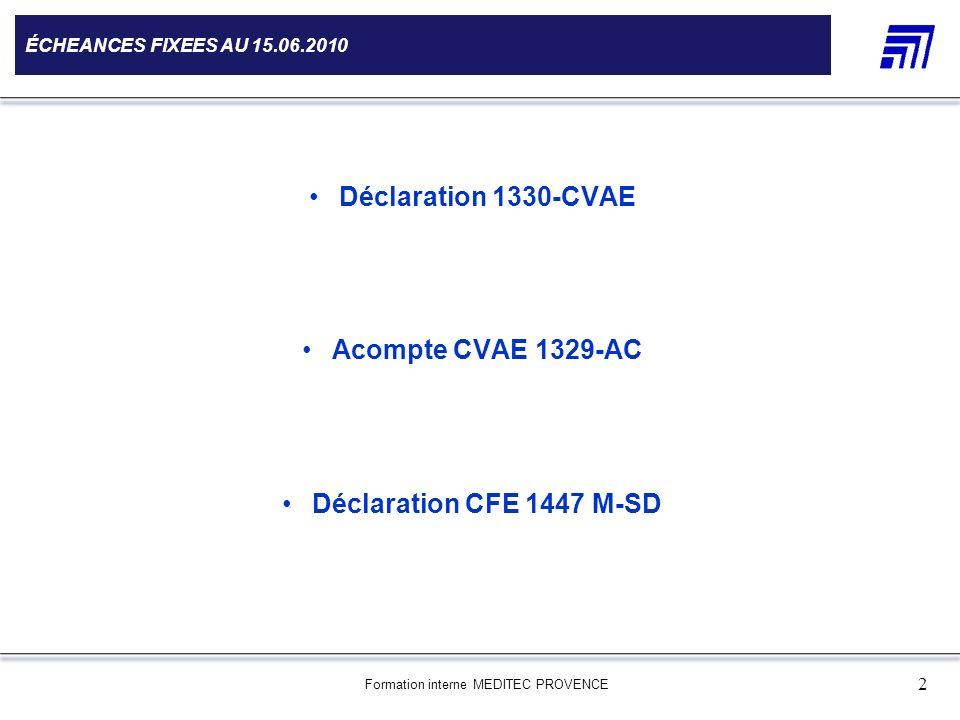 Formation interne MEDITEC PROVENCE 2 ÉCHEANCES FIXEES AU 15.06.2010 Déclaration 1330-CVAE Acompte CVAE 1329-AC Déclaration CFE 1447 M-SD