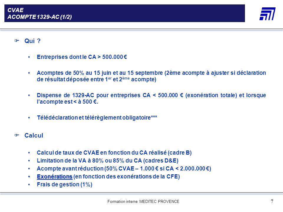 Formation interne MEDITEC PROVENCE 8 CVAE ACOMPTE 1329-AC (2/2) Exonérations (ex : ZFU) Exonération à appliquer sur la CVAE en fonction des bases exonérées de la CFE Pour 2010, référence = TP2009 Rapport à calculer : Bases exonérées L1 / (Bases exonérées L1 + Bases nettes L2) Exemple : Bases exonérées = 10.000 Bases nettes = 30.000 Rapport = 10.000 / (10.000 + 30.000) = 25% Lacompte de CVAE peut être réduit de 15% Réduction complémentaire Si le contribuable estime que lacompte est > à la CVAE qui sera réellement due, ils peuvent, sous leur responsabilité, réduire le montant de lacompte.