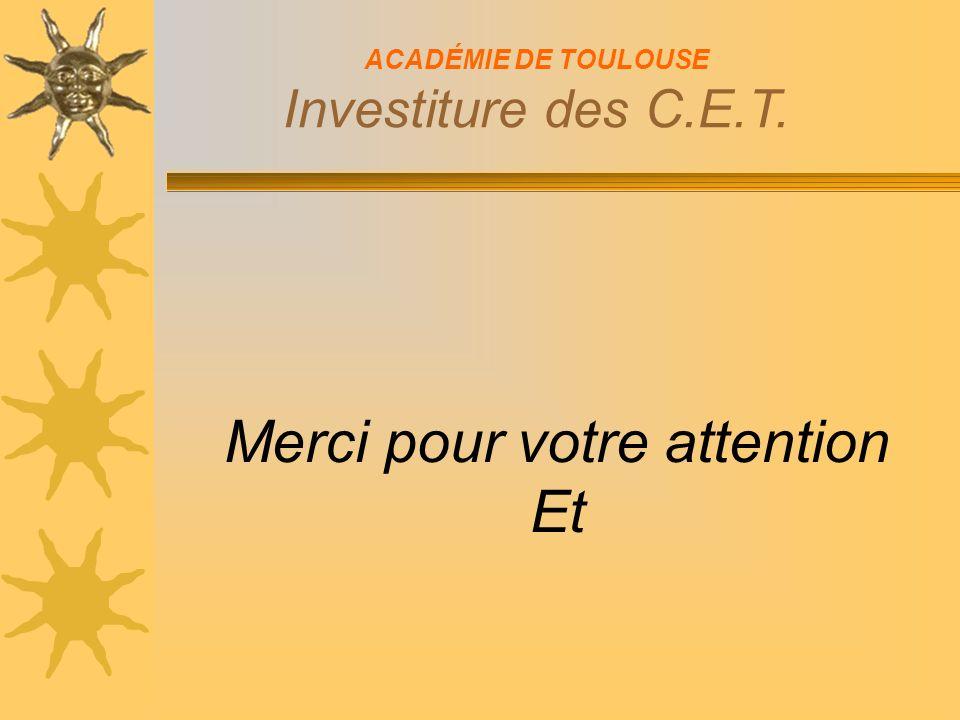 ACADÉMIE DE TOULOUSE Investiture des C.E.T. Merci pour votre attention Et