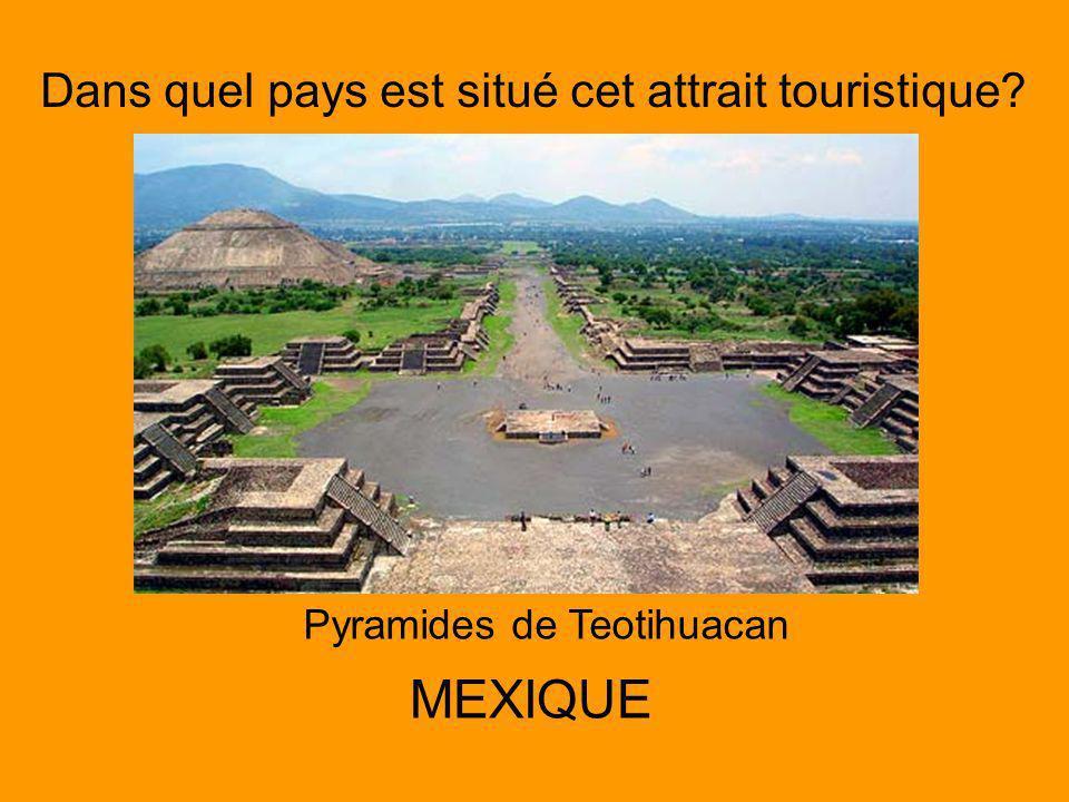 Dans quel pays est situé cet attrait touristique? Pyramides de Teotihuacan MEXIQUE