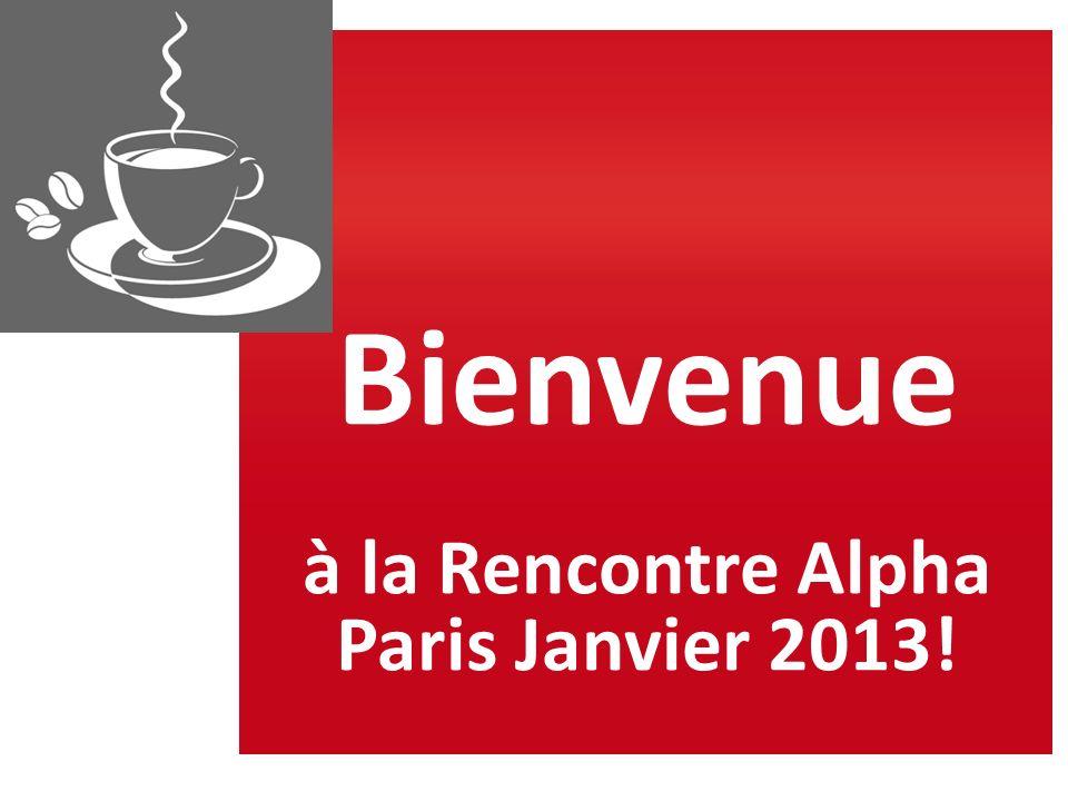 Rencontre ALPHA Paris 2013 Les 19 et 20 Janvier Bienvenue à tous