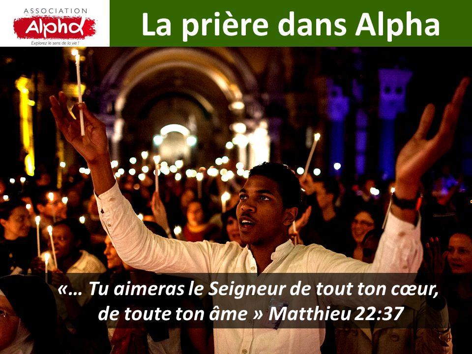 La prière dans Alpha «… Tu aimeras le Seigneur de tout ton cœur, de toute ton âme » Matthieu 22:37