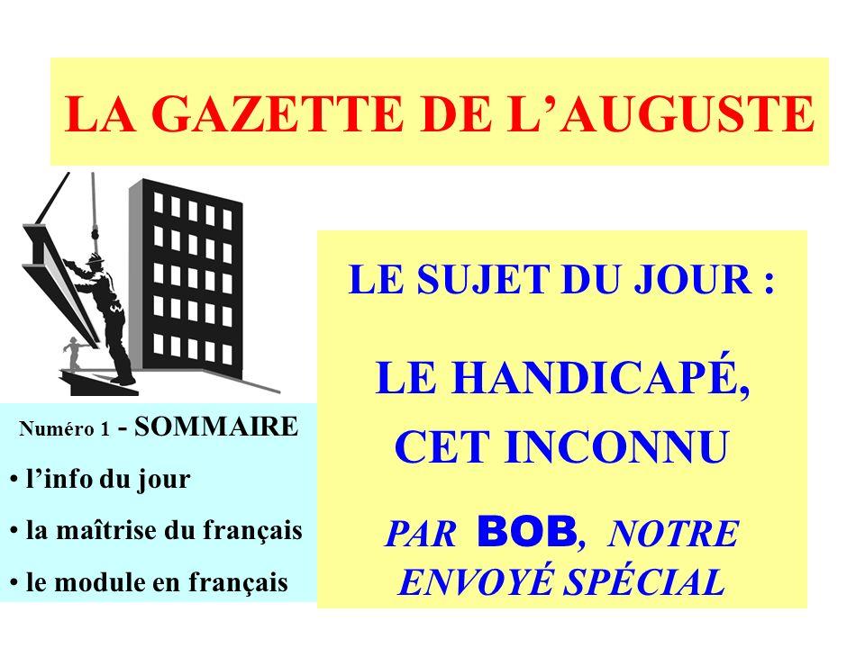LA GAZETTE DE LAUGUSTE Numéro 1 - SOMMAIRE linfo du jour la maîtrise du français le module en français LE SUJET DU JOUR : LE HANDICAPÉ, CET INCONNU PAR BOB, NOTRE ENVOYÉ SPÉCIAL