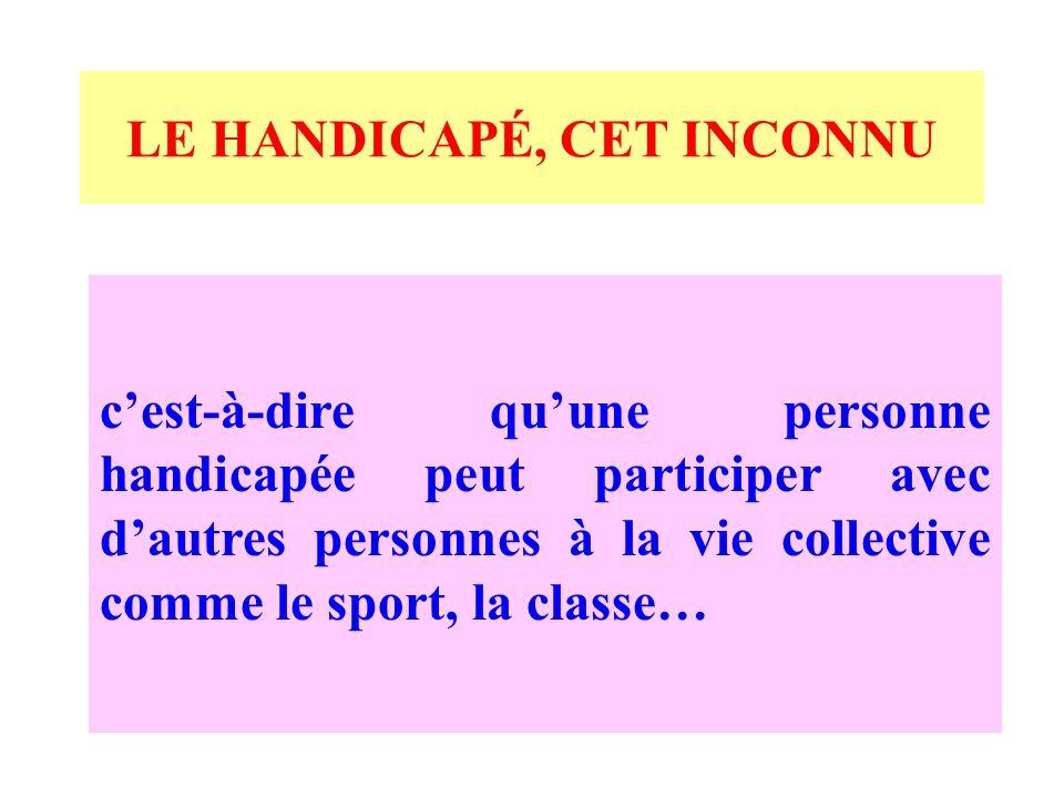 LE HANDICAPÉ, CET INCONNU cest-à-dire quune personne handicapée peut participer avec dautres personnes à la vie collective comme le sport, la classe…