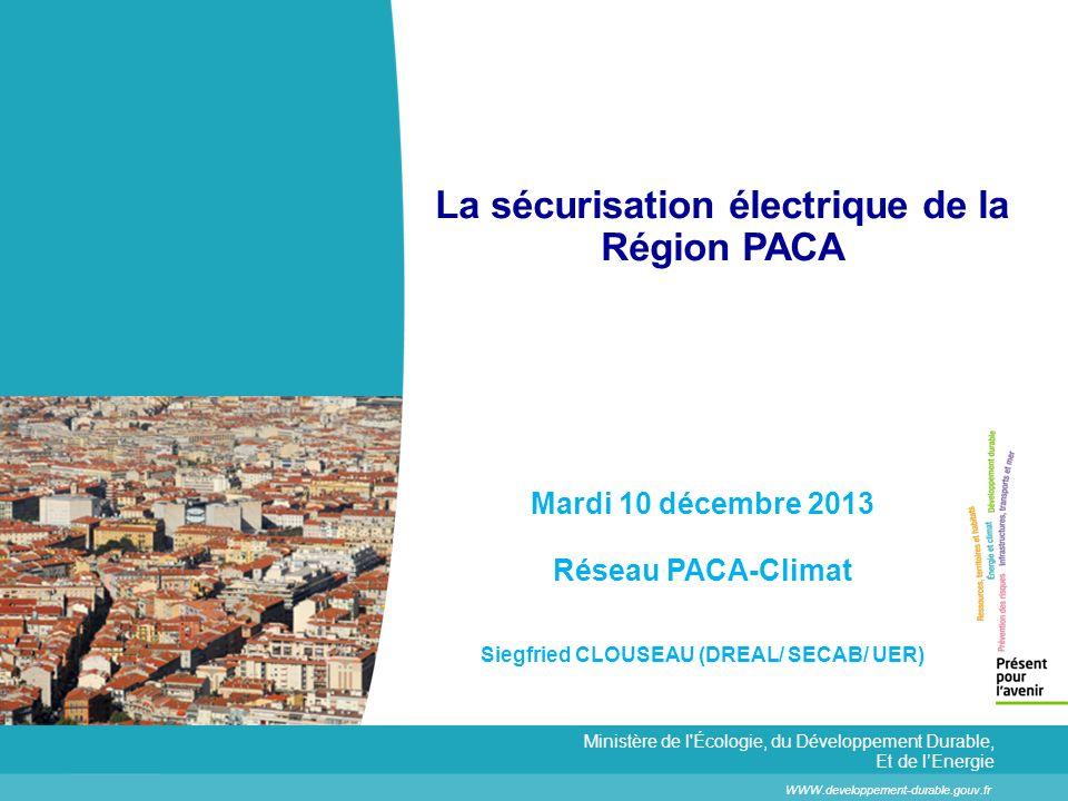 La sécurisation électrique de la Région PACA WWW.developpement-durable.gouv.fr Ministère de l Écologie, du Développement Durable, Et de lEnergie Mardi 10 décembre 2013 Réseau PACA-Climat Siegfried CLOUSEAU (DREAL/ SECAB/ UER)