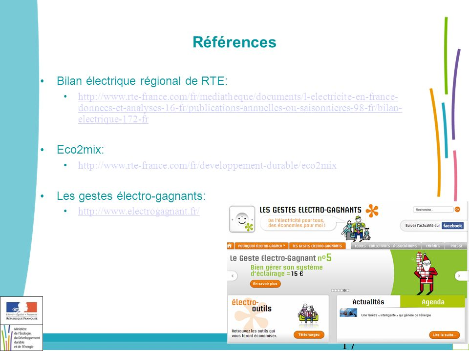 17 Références Bilan électrique régional de RTE: http://www.rte-france.com/fr/mediatheque/documents/l-electricite-en-france- donnees-et-analyses-16-fr/publications-annuelles-ou-saisonnieres-98-fr/bilan- electrique-172-fr http://www.rte-france.com/fr/mediatheque/documents/l-electricite-en-france- donnees-et-analyses-16-fr/publications-annuelles-ou-saisonnieres-98-fr/bilan- electrique-172-fr Eco2mix: http://www.rte-france.com/fr/developpement-durable/eco2mix Les gestes électro-gagnants: http://www.electrogagnant.fr/