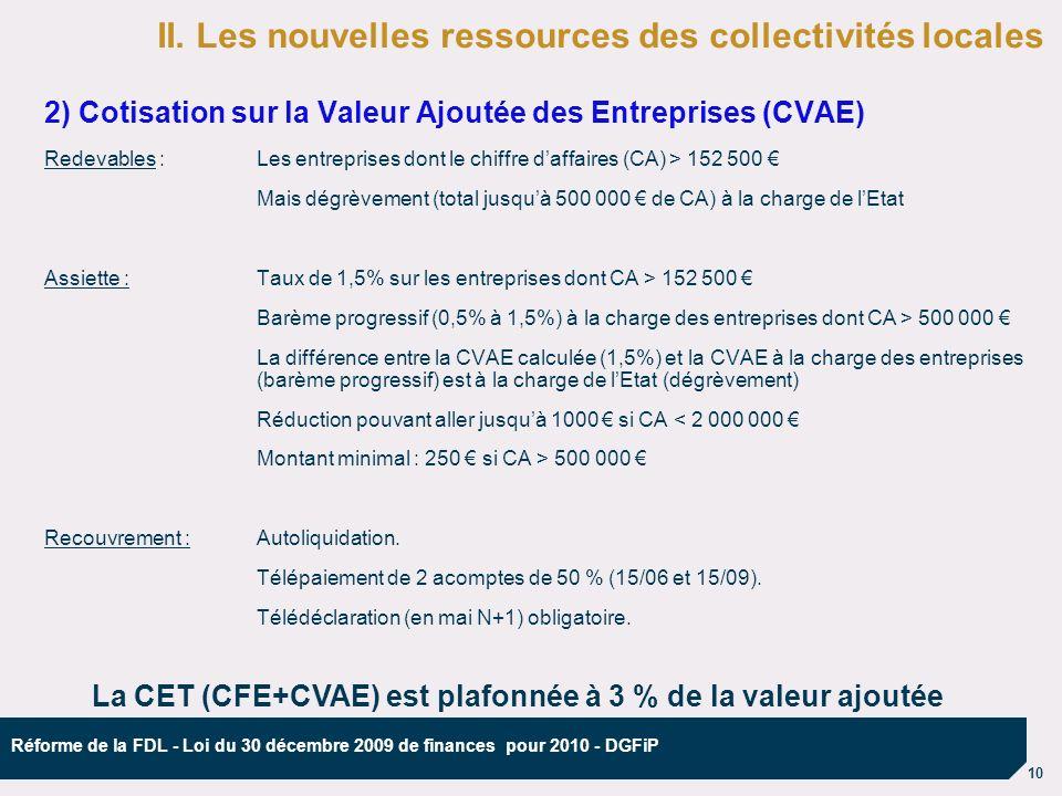 10 Réforme de la FDL - Loi du 30 décembre 2009 de finances pour 2010 - DGFiP 2) Cotisation sur la Valeur Ajoutée des Entreprises (CVAE) Redevables :Les entreprises dont le chiffre daffaires (CA) > 152 500 Mais dégrèvement (total jusquà 500 000 de CA) à la charge de lEtat Assiette : Taux de 1,5% sur les entreprises dont CA > 152 500 Barème progressif (0,5% à 1,5%) à la charge des entreprises dont CA > 500 000 La différence entre la CVAE calculée (1,5%) et la CVAE à la charge des entreprises (barème progressif) est à la charge de lEtat (dégrèvement) Réduction pouvant aller jusquà 1000 si CA < 2 000 000 Montant minimal : 250 si CA > 500 000 Recouvrement : Autoliquidation.