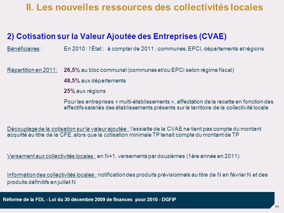 11 Réforme de la FDL - Loi du 30 décembre 2009 de finances pour 2010 - DGFiP 2) Cotisation sur la Valeur Ajoutée des Entreprises (CVAE) Bénéficiaires :En 2010 : lÉtat ; à compter de 2011 : communes, EPCI, départements et régions Répartition en 2011:26,5% au bloc communal (communes et/ou EPCI selon régime fiscal) 48,5% aux départements 25% aux régions Pour les entreprises « multi-établissements », affectation de la recette en fonction des effectifs salariés des établissements présents sur le territoire de la collectivité locale Découplage de la cotisation sur la valeur ajoutée : lassiette de la CVAE ne tient pas compte du montant acquitté au titre de la CFE, alors que la cotisation minimale TP tenait compte du montant de TP Versement aux collectivités locales : en N+1, versements par douzièmes (1ère année en 2011) Information des collectivités locales : notification des produits prévisionnels au titre de N en février N et des produits définitifs en juillet N II.