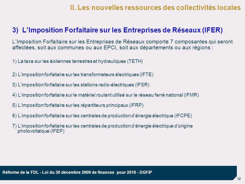 12 Réforme de la FDL - Loi du 30 décembre 2009 de finances pour 2010 - DGFiP 3) LImposition Forfaitaire sur les Entreprises de Réseaux (IFER) LImposition Forfaitaire sur les Entreprises de Réseaux comporte 7 composantes qui seront affectées, soit aux communes ou aux EPCI, soit aux départements ou aux régions : 1) La taxe sur les éoliennes terrestres et hydrauliques (TETH) 2) Limposition forfaitaire sur les transformateurs électriques (IFTE) 3) Limposition forfaitaire sur les stations radio-électriques (IFSR) 4) Limposition forfaitaire sur le matériel roulant utilisé sur le réseau ferré national (IFMR) 5) Limposition forfaitaire sur les répartiteurs principaux (IFRP) 6) Limposition forfaitaire sur les centrales de production dénergie électrique (IFCPE) 7) Limposition forfaitaire sur les centrales de production dénergie électrique dorigine photovoltaïque (IFEP) II.