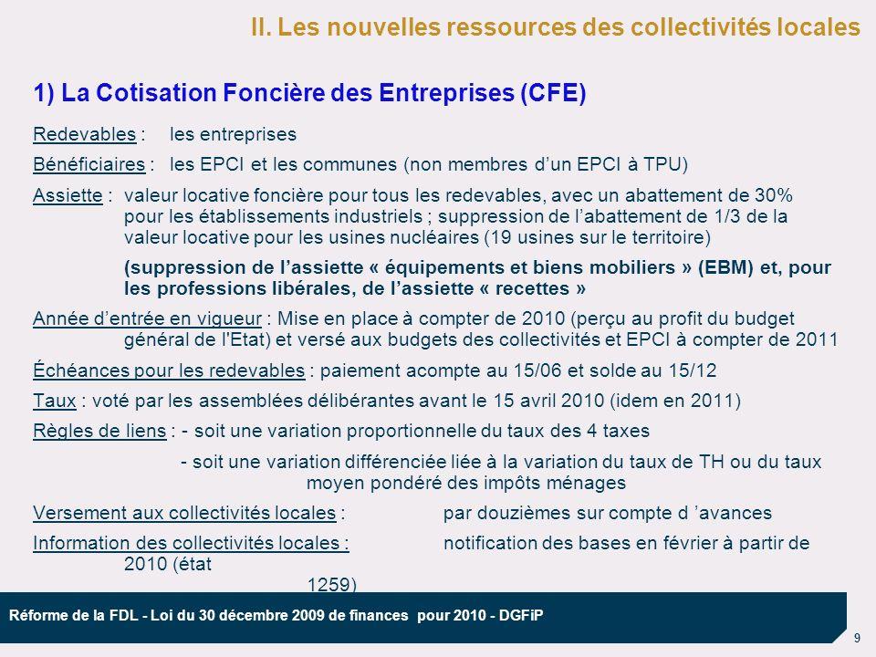 9 Réforme de la FDL - Loi du 30 décembre 2009 de finances pour 2010 - DGFiP 1) La Cotisation Foncière des Entreprises (CFE) Redevables :les entreprises Bénéficiaires :les EPCI et les communes (non membres dun EPCI à TPU) Assiette : valeur locative foncière pour tous les redevables, avec un abattement de 30% pour les établissements industriels ; suppression de labattement de 1/3 de la valeur locative pour les usines nucléaires (19 usines sur le territoire) (suppression de lassiette « équipements et biens mobiliers » (EBM) et, pour les professions libérales, de lassiette « recettes » Année dentrée en vigueur : Mise en place à compter de 2010 (perçu au profit du budget général de l Etat) et versé aux budgets des collectivités et EPCI à compter de 2011 Échéances pour les redevables : paiement acompte au 15/06 et solde au 15/12 Taux : voté par les assemblées délibérantes avant le 15 avril 2010 (idem en 2011) Règles de liens : - soit une variation proportionnelle du taux des 4 taxes - soit une variation différenciée liée à la variation du taux de TH ou du taux moyen pondéré des impôts ménages Versement aux collectivités locales :par douzièmes sur compte d avances Information des collectivités locales :notification des bases en février à partir de 2010 (état 1259) II.