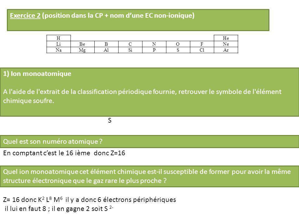 Exercice 2 (position dans la CP + nom dune EC non-ionique) HHe LiBeBCNOFNe NaMgAlSiPSClAr 1) Ion monoatomique A l'aide de l'extrait de la classificati