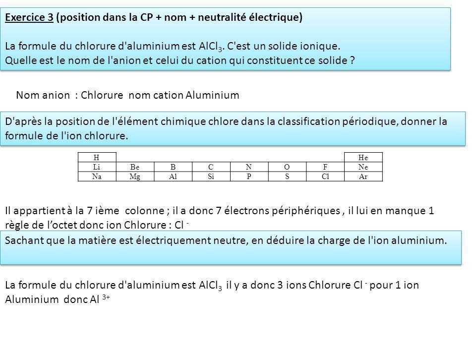 Exercice 3 (position dans la CP + nom + neutralité électrique) La formule du chlorure d'aluminium est AlCl 3. C'est un solide ionique. Quelle est le n