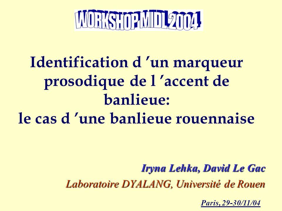 Identification d un marqueur prosodique de l accent de banlieue: le cas d une banlieue rouennaise Iryna Lehka, David Le Gac Laboratoire DYALANG, Université de Rouen Paris, 29-30/11/04