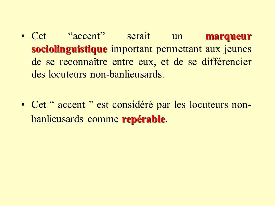marqueur sociolinguistiqueCet accent serait un marqueur sociolinguistique important permettant aux jeunes de se reconnaître entre eux, et de se différencier des locuteurs non-banlieusards.