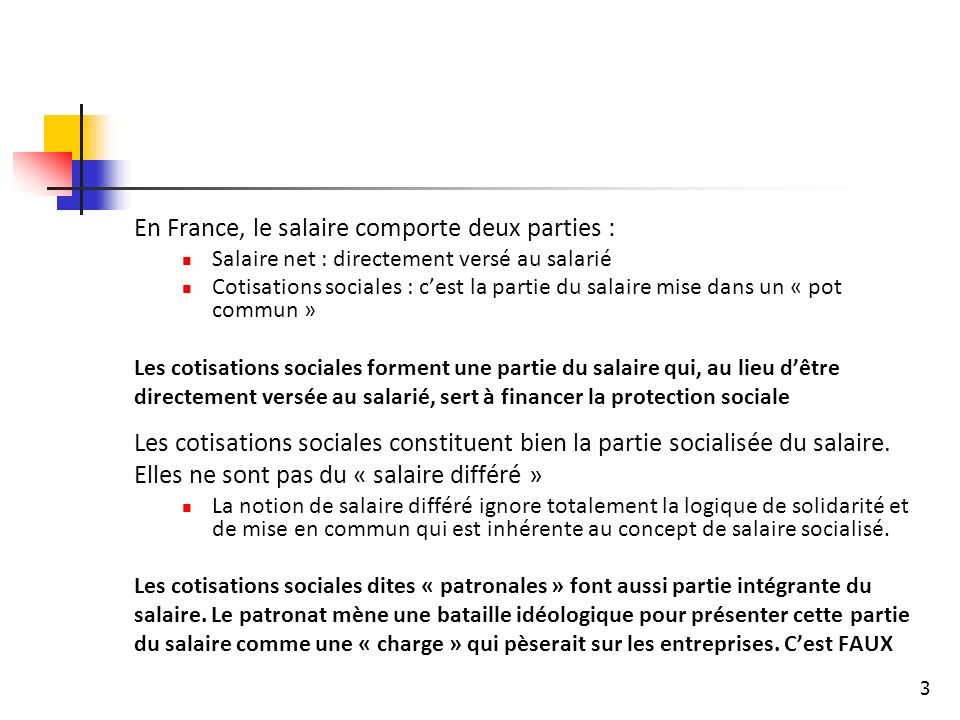 3 En France, le salaire comporte deux parties : Salaire net : directement versé au salarié Cotisations sociales : cest la partie du salaire mise dans un « pot commun » Les cotisations sociales forment une partie du salaire qui, au lieu dêtre directement versée au salarié, sert à financer la protection sociale Les cotisations sociales constituent bien la partie socialisée du salaire.