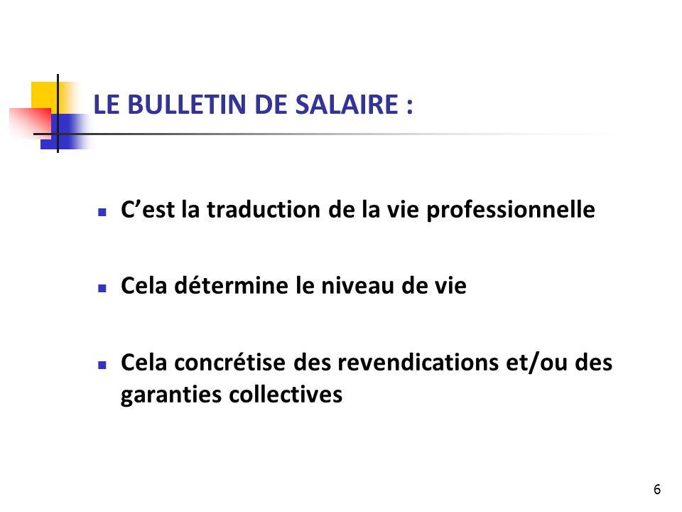 6 LE BULLETIN DE SALAIRE : Cest la traduction de la vie professionnelle Cela détermine le niveau de vie Cela concrétise des revendications et/ou des garanties collectives