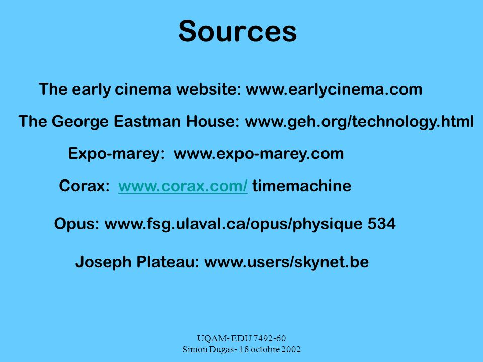 UQAM- EDU 7492-60 Simon Dugas- 18 octobre 2002 Sources The early cinema website: www.earlycinema.com The George Eastman House: www.geh.org/technology.html Expo-marey: www.expo-marey.com Corax: www.corax.com/ timemachinewww.corax.com/ Opus: www.fsg.ulaval.ca/opus/physique 534 Joseph Plateau: www.users/skynet.be
