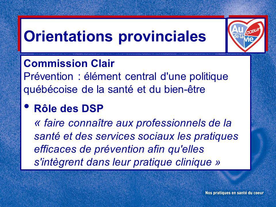 Orientations provinciales Commission Clair Prévention : élément central d une politique québécoise de la santé et du bien-être Rôle des DSP « faire connaître aux professionnels de la santé et des services sociaux les pratiques efficaces de prévention afin qu elles s intègrent dans leur pratique clinique »