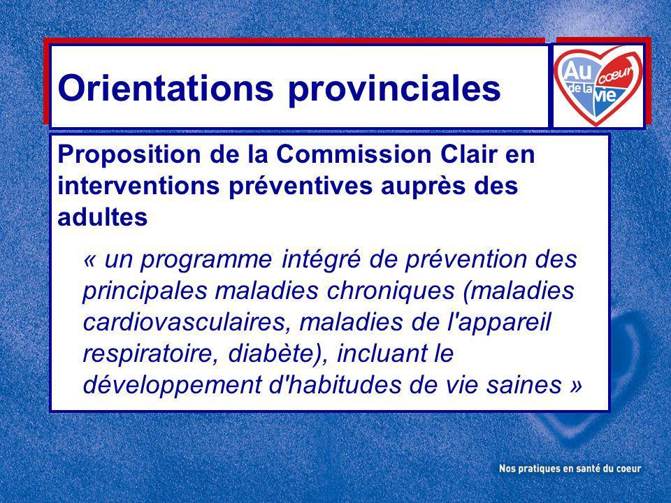 Orientations provinciales Proposition de la Commission Clair en interventions préventives auprès des adultes « un programme intégré de prévention des principales maladies chroniques (maladies cardiovasculaires, maladies de l appareil respiratoire, diabète), incluant le développement d habitudes de vie saines »