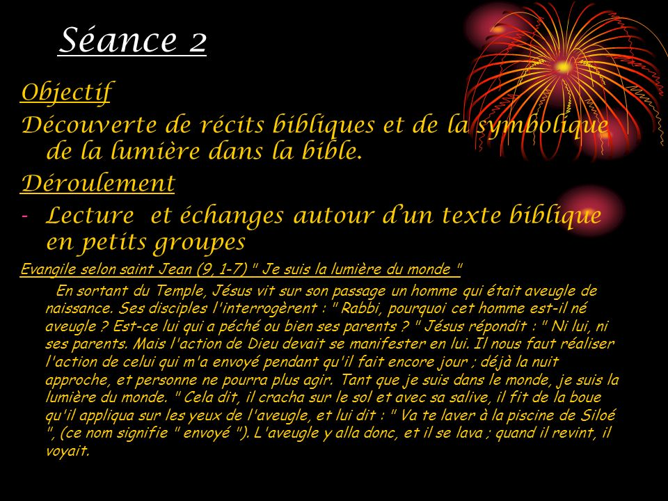 Séance 2 Objectif Découverte de récits bibliques et de la symbolique de la lumière dans la bible. Déroulement -Lecture et échanges autour dun texte bi