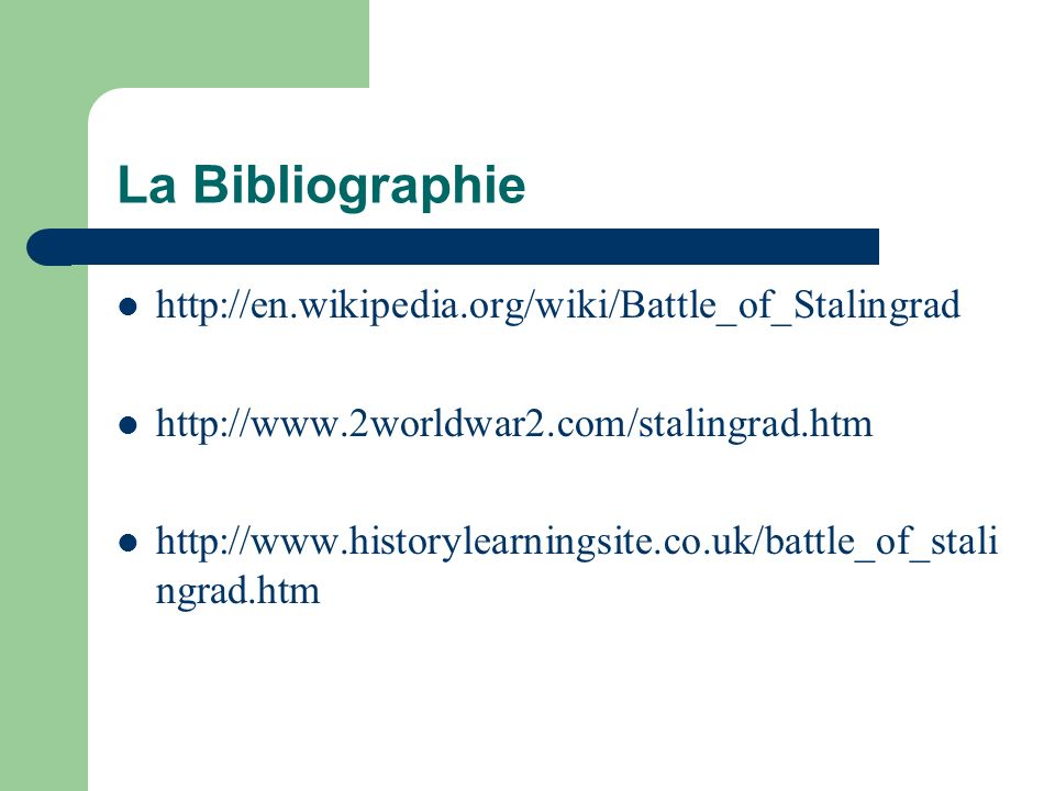 La Bibliographie http://en.wikipedia.org/wiki/Battle_of_Stalingrad http://www.2worldwar2.com/stalingrad.htm http://www.historylearningsite.co.uk/battl
