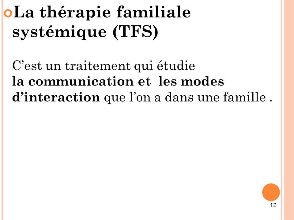 12 La thérapie familiale systémique (TFS) Cest un traitement qui étudie la communication et les modes dinteraction que lon a dans une famille.
