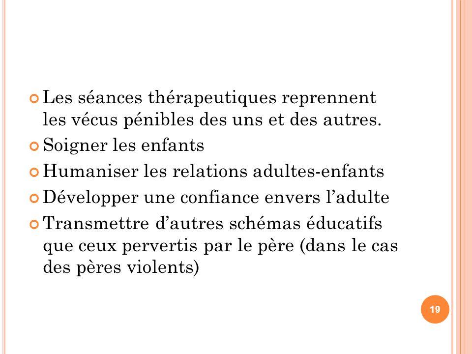 Les séances thérapeutiques reprennent les vécus pénibles des uns et des autres. Soigner les enfants Humaniser les relations adultes-enfants Développer