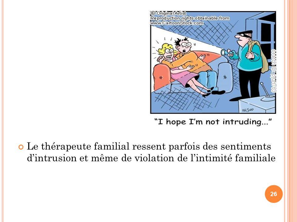 Le thérapeute familial ressent parfois des sentiments dintrusion et même de violation de lintimité familiale 26