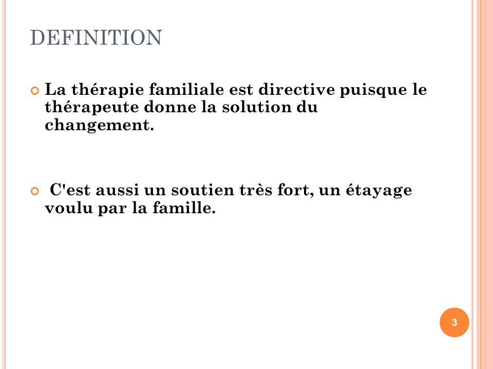 DEFINITION 3 La thérapie familiale est directive puisque le thérapeute donne la solution du changement. C'est aussi un soutien très fort, un étayage v