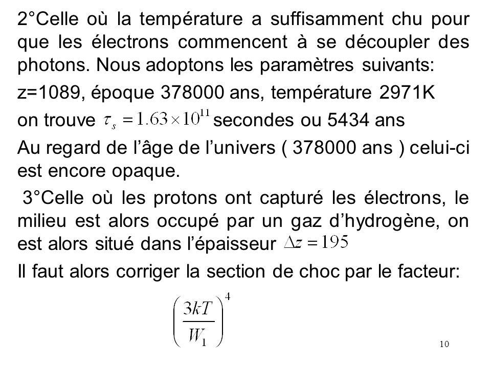 10 2°Celle où la température a suffisamment chu pour que les électrons commencent à se découpler des photons. Nous adoptons les paramètres suivants: z