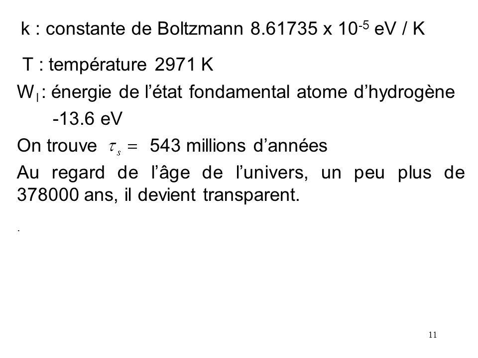 11 k : constante de Boltzmann 8.61735 x 10 -5 eV / K T : température 2971 K W I : énergie de létat fondamental atome dhydrogène -13.6 eV On trouve 543
