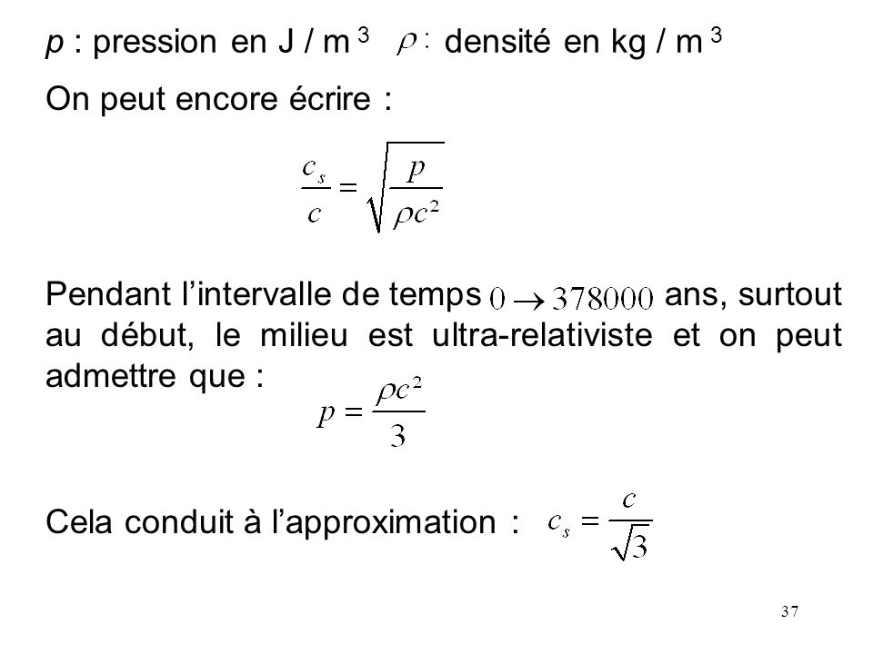 37 p : pression en J / m 3 densité en kg / m 3 On peut encore écrire : Pendant lintervalle de temps ans, surtout au début, le milieu est ultra-relativ