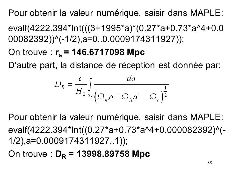 39 Pour obtenir la valeur numérique, saisir dans MAPLE: evalf(4222.394*Int(((3+1995*a)*(0.27*a+0.73*a^4+0.0 00082392))^(-1/2),a=0..0.0009174311927));