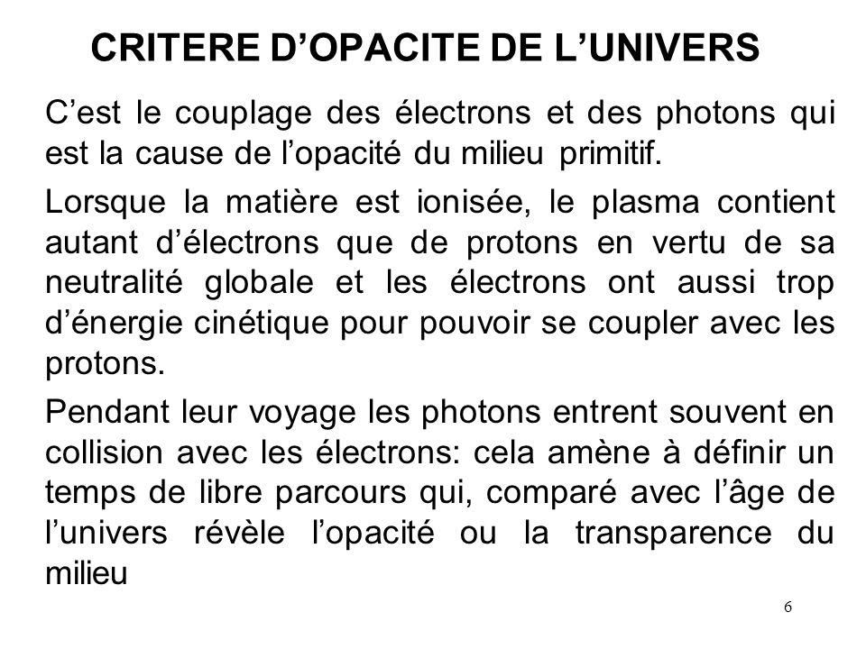 6 CRITERE DOPACITE DE LUNIVERS Cest le couplage des électrons et des photons qui est la cause de lopacité du milieu primitif. Lorsque la matière est i