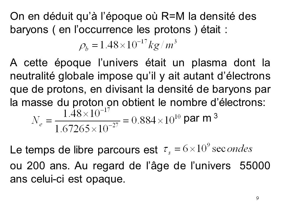 9 On en déduit quà lépoque où R=M la densité des baryons ( en loccurrence les protons ) était : A cette époque lunivers était un plasma dont la neutra