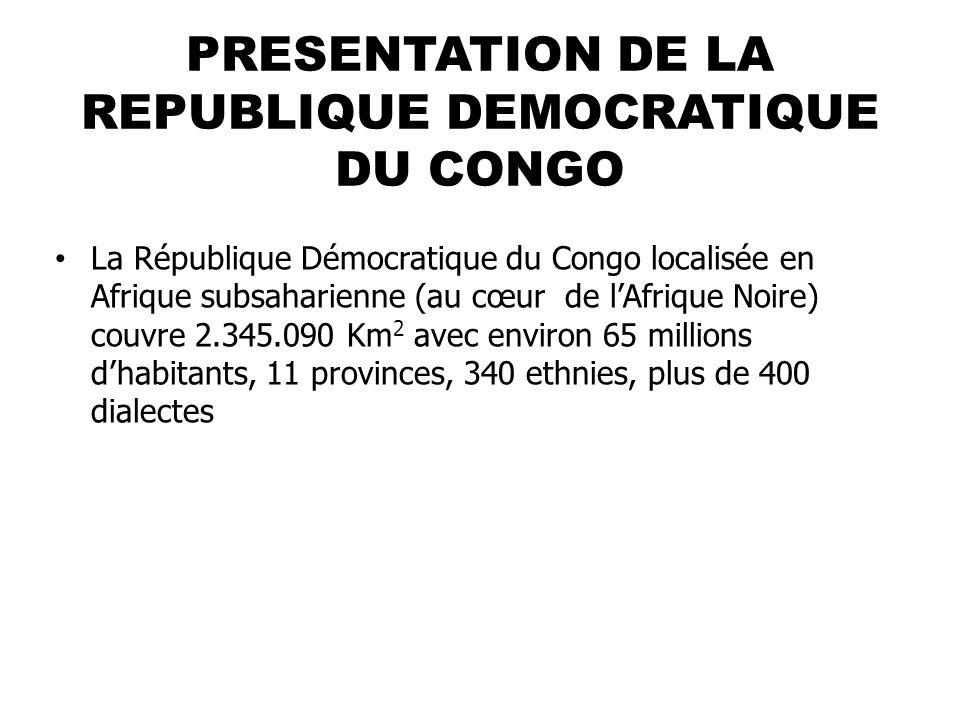 PRESENTATION DE LA REPUBLIQUE DEMOCRATIQUE DU CONGO La République Démocratique du Congo localisée en Afrique subsaharienne (au cœur de lAfrique Noire) couvre 2.345.090 Km 2 avec environ 65 millions dhabitants, 11 provinces, 340 ethnies, plus de 400 dialectes
