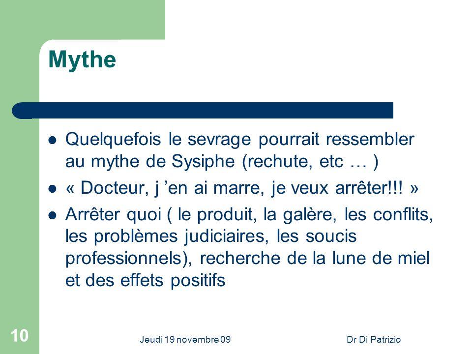 Jeudi 19 novembre 09Dr Di Patrizio 10 Mythe Quelquefois le sevrage pourrait ressembler au mythe de Sysiphe (rechute, etc … ) « Docteur, j en ai marre,