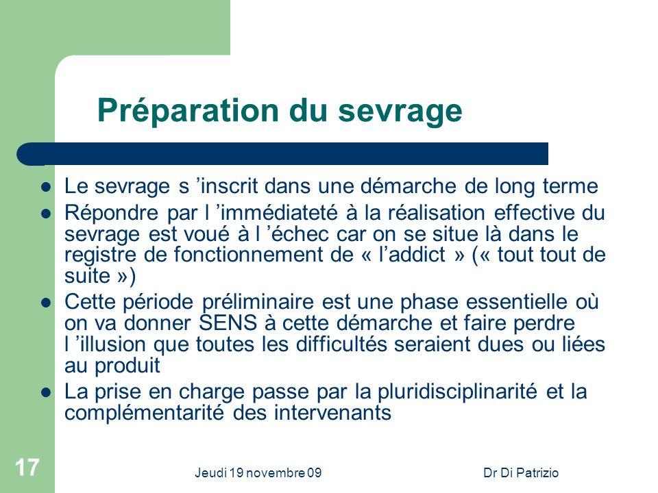 Jeudi 19 novembre 09Dr Di Patrizio 17 Préparation du sevrage Le sevrage s inscrit dans une démarche de long terme Répondre par l immédiateté à la réal