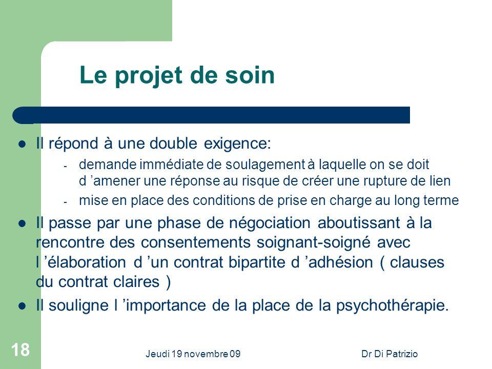 Jeudi 19 novembre 09Dr Di Patrizio 18 Le projet de soin Il répond à une double exigence: - demande immédiate de soulagement à laquelle on se doit d am