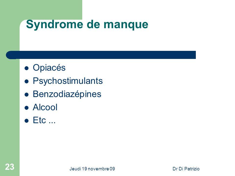 Jeudi 19 novembre 09Dr Di Patrizio 23 Syndrome de manque Opiacés Psychostimulants Benzodiazépines Alcool Etc...