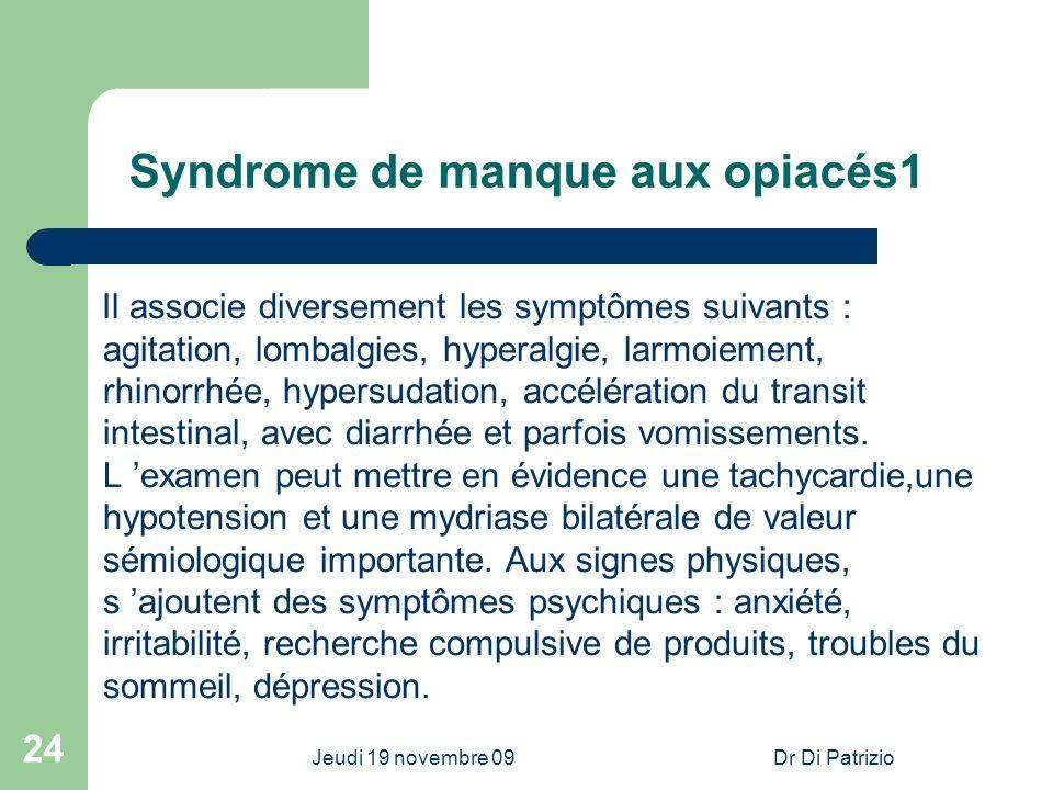 Jeudi 19 novembre 09Dr Di Patrizio 24 Syndrome de manque aux opiacés1 Il associe diversement les symptômes suivants : agitation, lombalgies, hyperalgi