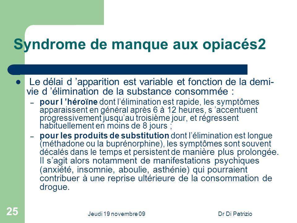 Jeudi 19 novembre 09Dr Di Patrizio 25 Syndrome de manque aux opiacés2 Le délai d apparition est variable et fonction de la demi- vie d élimination de