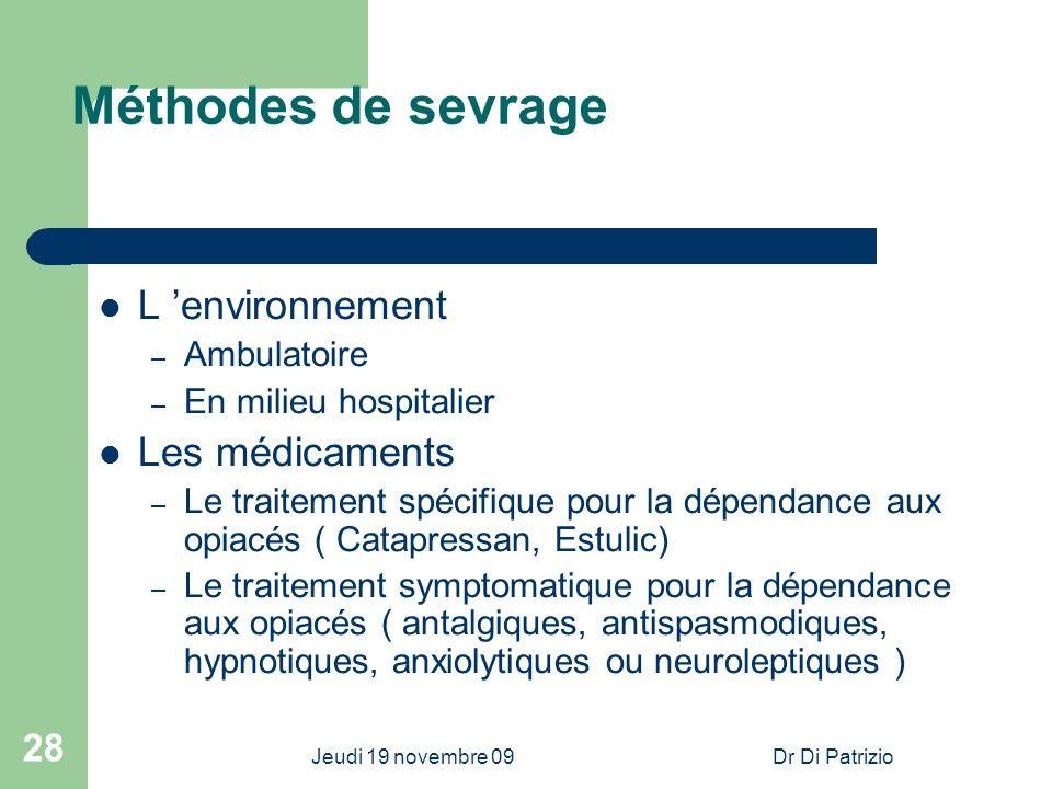 Jeudi 19 novembre 09Dr Di Patrizio 28 Méthodes de sevrage L environnement – Ambulatoire – En milieu hospitalier Les médicaments – Le traitement spécif